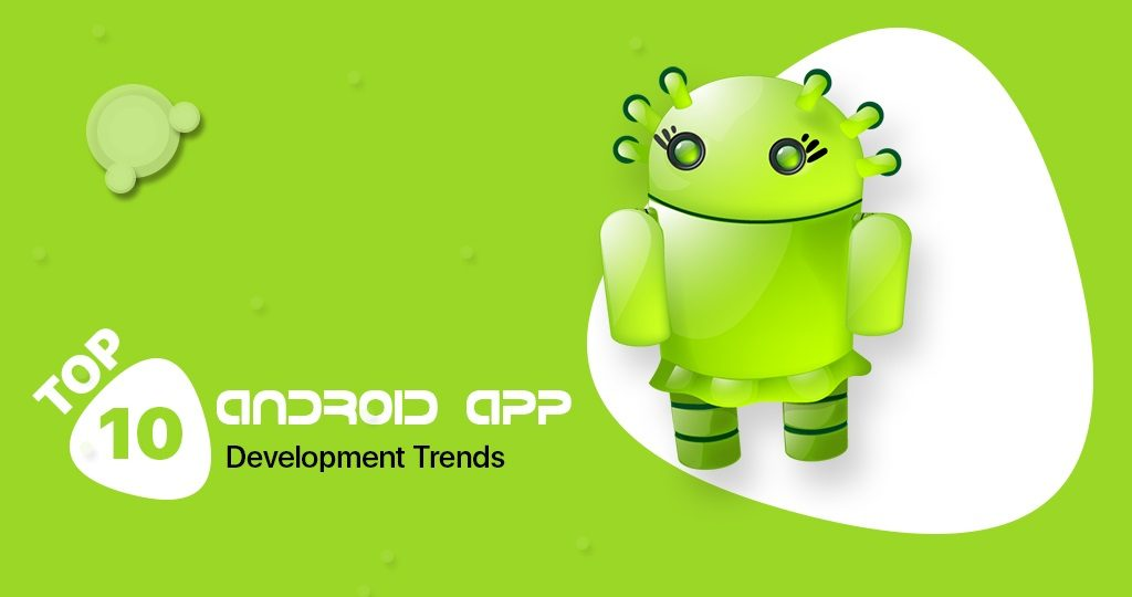 Top 10 Android App Development Trends Likely to Dominate In 2021